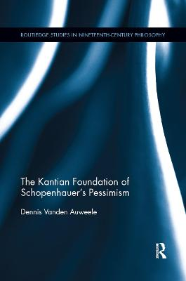 The Kantian Foundation of Schopenhauer's Pessimism by Dennis Vanden Auweele