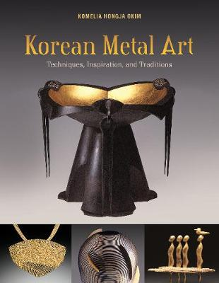 Korean Metal Art: Techniques, Inspiration and Traditions by Okim,,Komelia Hongja