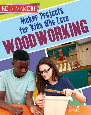 Maker Projects for Kids Who Love Woodworking by Sarah Levete