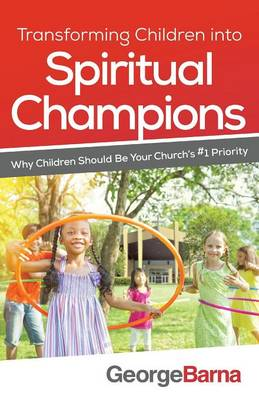 Transforming Children Into Spiritual Champions by Dr George Barna
