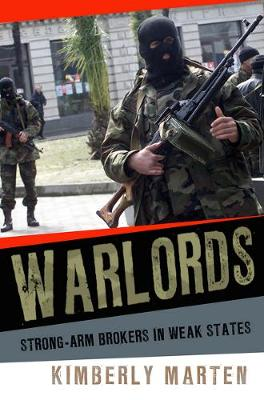 Warlords: Strong-arm Brokers in Weak States by Kimberly Marten