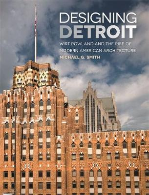Designing Detroit: Wirt Rowland and the Rise of Modern American Architecture by Michael G. Smith