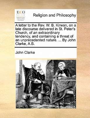 A Letter to the REV. W. B. Kirwan, on a Late Discourse Delivered in St. Peter's Church, of an Extraordinary Tendency, and Containing a Threat of an Unprecedented Nature. ... by John Clarke, A.B. by John Clarke