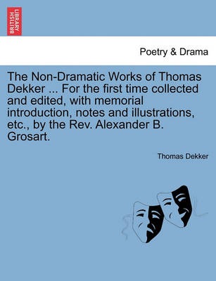The Non-Dramatic Works of Thomas Dekker. for the First Time Collected and Edited, with Memorial Introduction, Notes and Illustrations, Etc., by the REV. Alexander B. Grosart. by Thomas Dekker