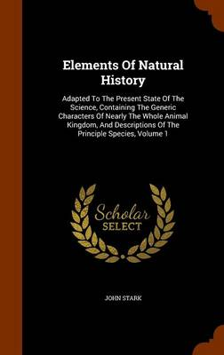 Elements of Natural History: Adapted to the Present State of the Science, Containing the Generic Characters of Nearly the Whole Animal Kingdom, and Descriptions of the Principle Species, Volume 1 by John Stark