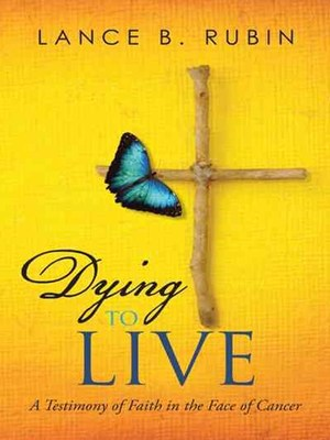 Dying to Live: A Testimony of Faith in the Face of Cancer by Lance Rubin