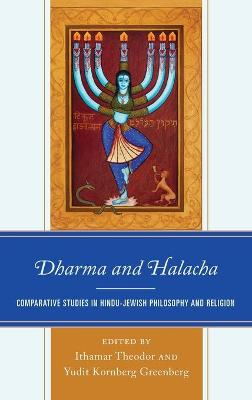 Dharma and Halacha: Comparative Studies in Hindu-Jewish Philosophy and Religion by Ithamar Theodor