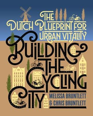 Building the Cycling City: The Dutch Blueprint for Urban Vitality by Melissa Bruntlett