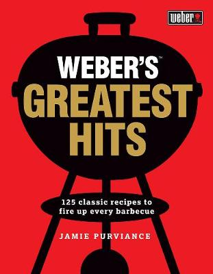 Weber'S Greatest Hits: 125 Recipes for Every Barbecue and Everyone by Jamie Purviance