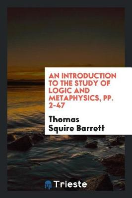 An Introduction to the Study of Logic and Metaphysics, Pp. 2-47 by Thomas Squire Barrett