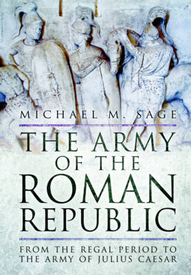 The Army of the Roman Republic by Michael M. Sage
