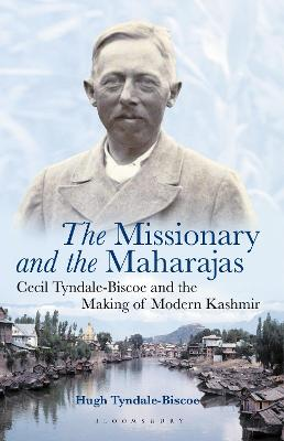 The Missionary and the Maharajas: Cecil Tyndale-Biscoe and the Making of Modern Kashmir by Hugh Tyndale-Biscoe