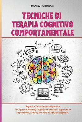 Tecniche di Terapia Cognitivo Comportamentale - Cognitive Behavioral Therapy Techniques: Segreti e Tecniche per Migliorare le Capacita Mentali, Cognitive e Emotive. Superare la Depressione, l'Ansia, la Fobia e i Pensieri Negativi. by Daniel Robinson