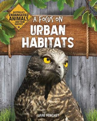 Australia's Endangered Animals...and Their Habitats: A Focus on Urban Habitats by Jane Hinchey