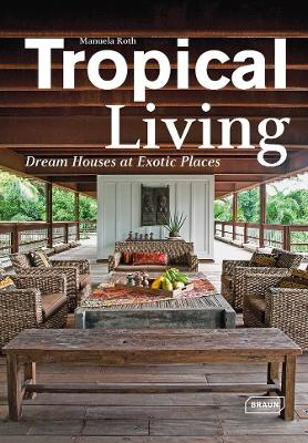 Tropical Living: Dream Houses at Exotic Places by Manuela Roth