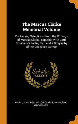 The Marcus Clarke Memorial Volume: Containing Selections from the Writings of Marcus Clarke, Together with Lord Rosebery's Letter, Etc., and a Biography of the Deceased Author by Marcus Andrew Hislop Clarke