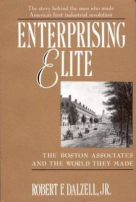 Enterprising Elite: Boston Associates and the World They Made by Robert F. Dalzell