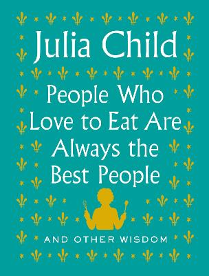 People Who Love to Eat Are Always the Best People: And Other Wisdom by Julia Child