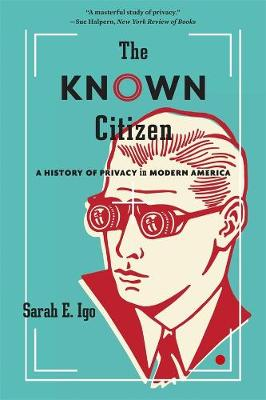The Known Citizen: A History of Privacy in Modern America by Sarah E. Igo