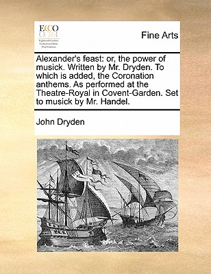 Alexander's Feast: Or, the Power of Musick. Written by Mr. Dryden. to Which Is Added, the Coronation Anthems. as Performed at the Theatre-Royal in Covent-Garden. Set to Musick by Mr. Handel. by John Dryden