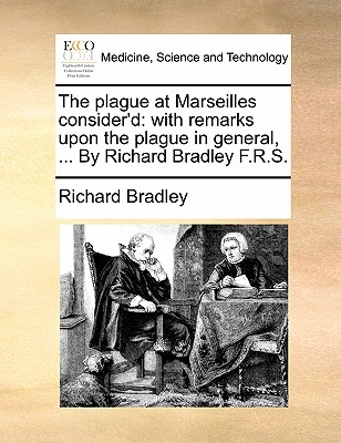 The Plague at Marseilles Consider'd: With Remarks Upon the Plague in General, ... by Richard Bradley F.R.S. by Richard Bradley