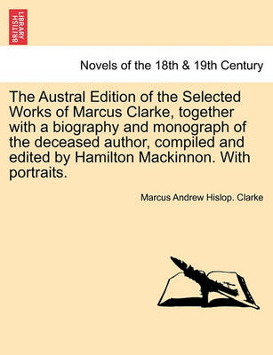 The Austral Edition of the Selected Works of Marcus Clarke, Together with a Biography and Monograph of the Deceased Author, Compiled and Edited by Hamilton MacKinnon. with Portraits. by Marcus Andrew Hislop Clarke