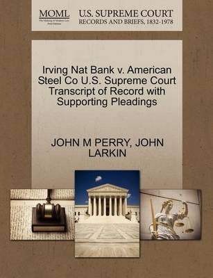 Irving Nat Bank V. American Steel Co U.S. Supreme Court Transcript of Record with Supporting Pleadings by John M Perry
