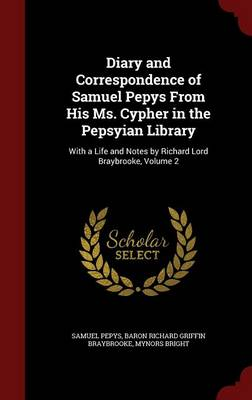 Diary and Correspondence of Samuel Pepys from His Ms. Cypher in the Pepsyian Library: With a Life and Notes by Richard Lord Braybrooke, Volume 2 by Samuel Pepys