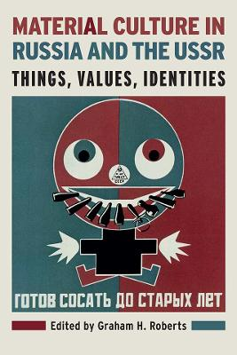 Material Culture in Russia and the USSR: Things, Values, Identities by Graham H. Roberts