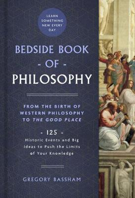 Bedside Book of Philosophy: From the Birth of Western Philosophy to The Good Place: 125 Historic Events and Big Ideas to Push the Limits of Your Knowledge by Gregory Bassham
