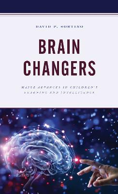 Brain Changers: Major Advances in Children's Learning and Intelligence by David P. Sortino