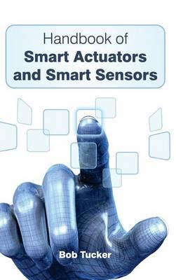 Handbook of Smart Actuators and Smart Sensors by Bob Tucker