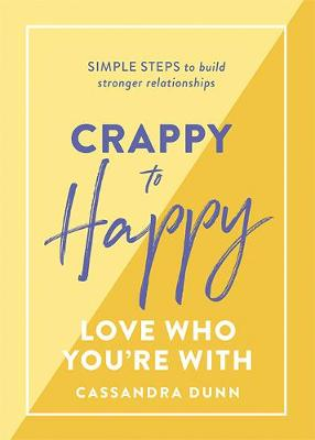 Crappy to Happy: Love Who You're With: Simple steps to build stronger relationships book