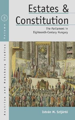 Estates and Constitution: The Parliament in Eighteenth-Century Hungary by Istvan M. Szijarto