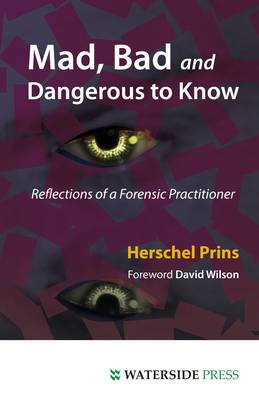 Mad, Bad and Dangerous to Know: Reflections of a Forensic Practitioner by Profeesor Herschel A. Prins