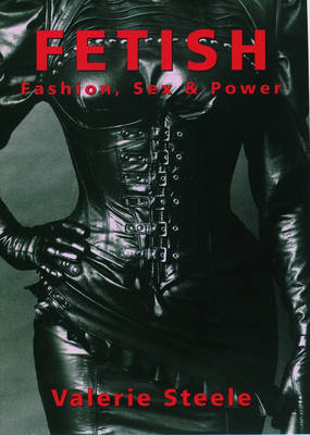 Fetish: Fashion, Sex, and Power by Valerie Steele