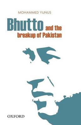 Bhutto and the Breakup of Pakistan by Mohammed Yunus