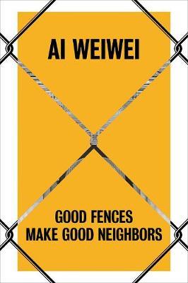 Ai Weiwei: Good Fences Make Good Neighbors book