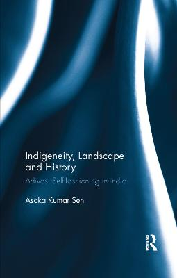 Indigeneity, Landscape and History: Adivasi Self-fashioning in India book