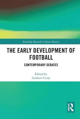 The Early Development of Football: Contemporary Debates by Graham Curry