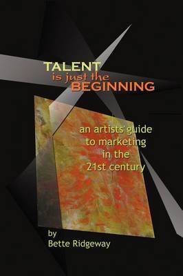 Talent is Just the Beginning by Bette Ridgeway