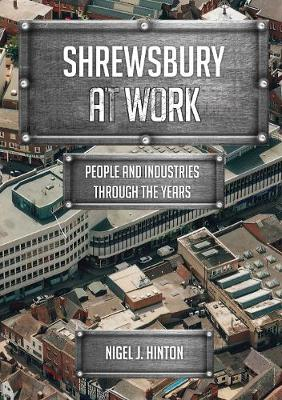 Shrewsbury At Work by Nigel J. Hinton