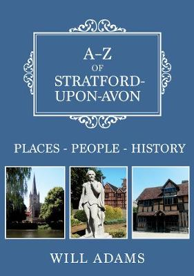 A-Z of Stratford-upon-Avon: Places-People-History by Will Adams