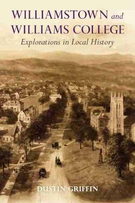 Williamstown and Williams College: Explorations in Local History by Dustin Griffin