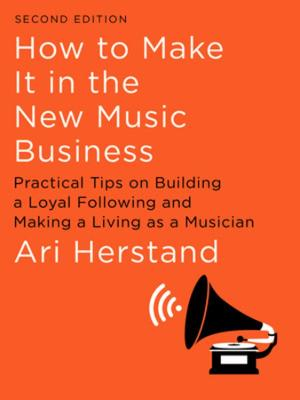 How To Make It in the New Music Business: Practical Tips on Building a Loyal Following and Making a Living as a Musician book