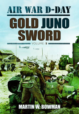 Air War D-Day: Gold Juno Sword Air War D-Day: Volume 5 Gold Juno Sword Volume 5 by Martin Bowman
