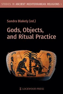 Gods, Objects, and Ritual Practice in Ancient Mediterranean Religion by Sandra Blakely