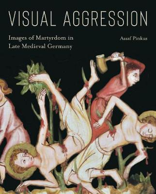 Visual Aggression: Images of Martyrdom in Late Medieval Germany book