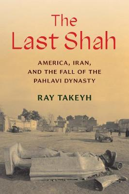 The Last Shah: America, Iran, and the Fall of the Pahlavi Dynasty by Ray Takeyh