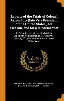Reports of the Trials of Colonel Aaron Burr (Late Vice President of the United States, ) for Treason, and for a Misdemeanor: In Preparing the Means of a Military Expedition Against Mexico, a Territory of the King of Spain, with Whom the United States Were by Aaron Burr